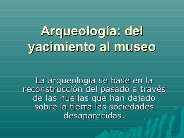 11Arqueología: delArqueología: delyacimiento al museoyacimiento al museoLa arqueología se base en laLa arqueología se base...