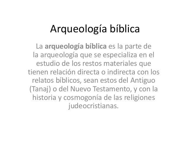 Arqueología bíblica La arqueología bíblica es la parte de la arqueología que se especializa en el estudio de los restos ma...