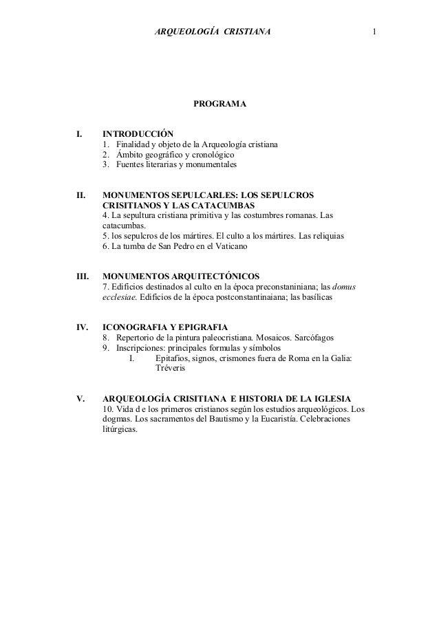 ARQUEOLOGÍA CRISTIANA PROGRAMA I. INTRODUCCIÓN 1. Finalidad y objeto de la Arqueología cristiana 2. Ámbito geográfico y cr...