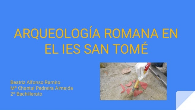 ARQUEOLOGÍA ROMANA EN EL IES SAN TOMÉ Beatriz Alfonso Ramiro Mª Chantal Pedreira Almeida 2º Bachillerato