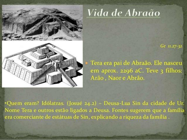 Ge 11.27-32   Tera era pai de Abraão. Ele nasceu  em aprox. 2296 aC. Teve 3 filhos: Arão , Naor e Abrão.  •Quem eram? Idó...