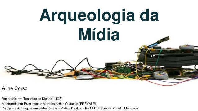 Arqueologia da Mídia Aline Corso Bacharela em Tecnologias Digitais (UCS) Mestranda em Processos e Manifestações Culturais ...