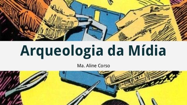 Arqueologia da Mídia Ma. Aline Corso