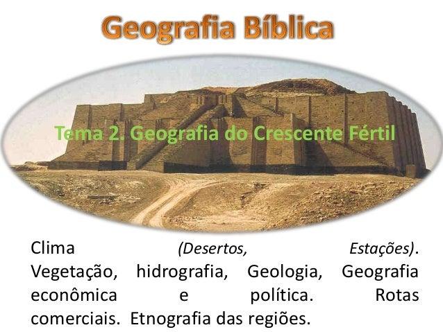 Tema 2. Geografia do Crescente Fértil  Clima (Desertos, Estações). Vegetação, hidrografia, Geologia, Geografia econômica e...