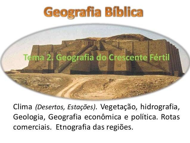 Tema 2. Geografia do Crescente Fértil Clima (Desertos, Estações). Vegetação, hidrografia, Geologia, Geografia econômica e ...