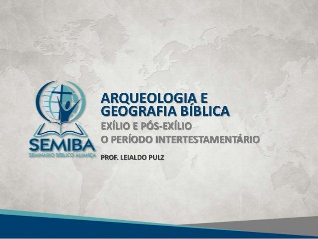 ARQUEOLOGIA E GEOGRAFIA BÍBLICA EXÍLIO E PÓS-EXÍLIO O PERÍODO INTERTESTAMENTÁRIO PROF. LEIALDO PULZ