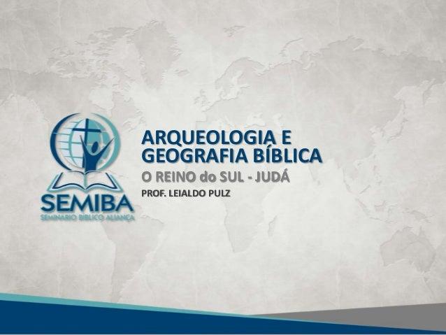 ARQUEOLOGIA EGEOGRAFIA BÍBLICAO REINO do SUL - JUDÁPROF. LEIALDO PULZ