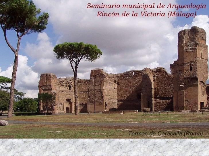 ARQUEOLOGIA ROMANA: Introducción Termas de Caracalla (Roma) Seminario municipal de Arqueología Rincón de la Victoria (Mála...