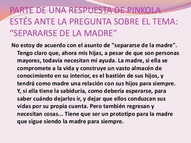 """PARTE DE UNA RESPUESTA DE PINKOLAESTÉS ANTE LA PREGUNTA SOBRE EL TEMA:""""SEPARARSE DE LA MADRE""""No estoy de acuerdo con el as..."""