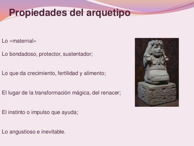 Propiedades del arquetipoLo «maternal»Lo bondadoso, protector, sustentador;Lo que da crecimiento, fertilidad y alimento;El...