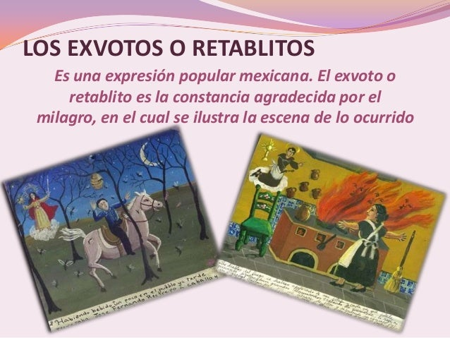 LOS EXVOTOS O RETABLITOS   Es una expresión popular mexicana. El exvoto o     retablito es la constancia agradecida por el...