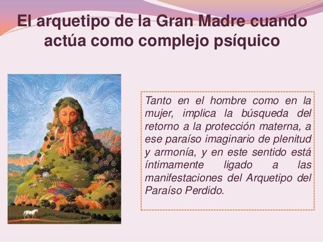 El arquetipo de la Gran Madre cuando    actúa como complejo psíquico               Tanto en el hombre como en la          ...