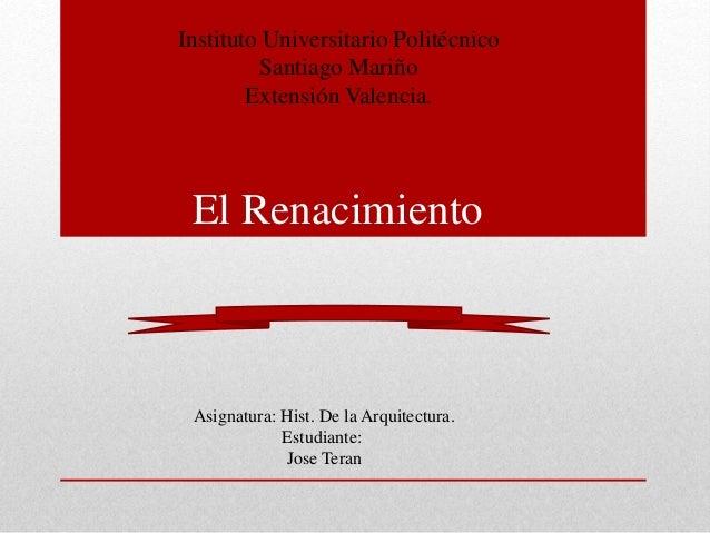 Instituto Universitario Politécnico  Santiago Mariño  Extensión Valencia.  El Renacimiento  Asignatura: Hist. De la Arquit...