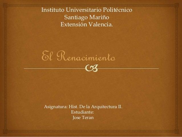 Instituto Universitario Politécnico Santiago Mariño Extensión Valencia. El Renacimiento Asignatura: Hist. De la Arquitectu...