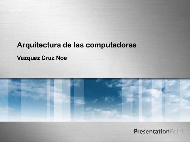 Arquitectura de las computadorasVazquez Cruz Noe