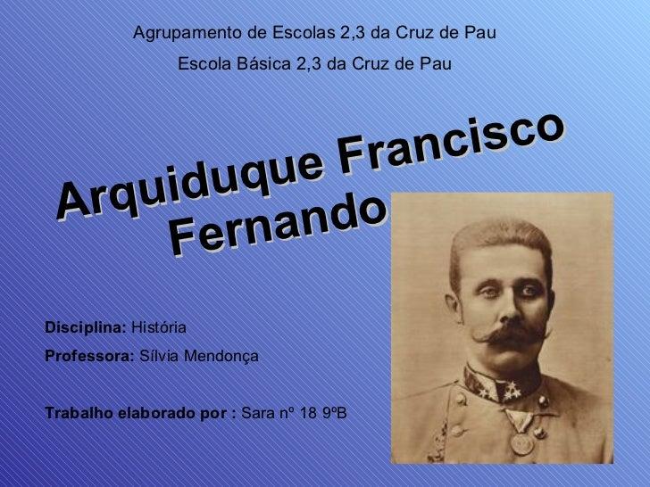 Arquiduque Francisco Fernando  Agrupamento de Escolas 2,3 da Cruz de Pau Escola Básica 2,3 da Cruz de Pau Disciplina:  His...