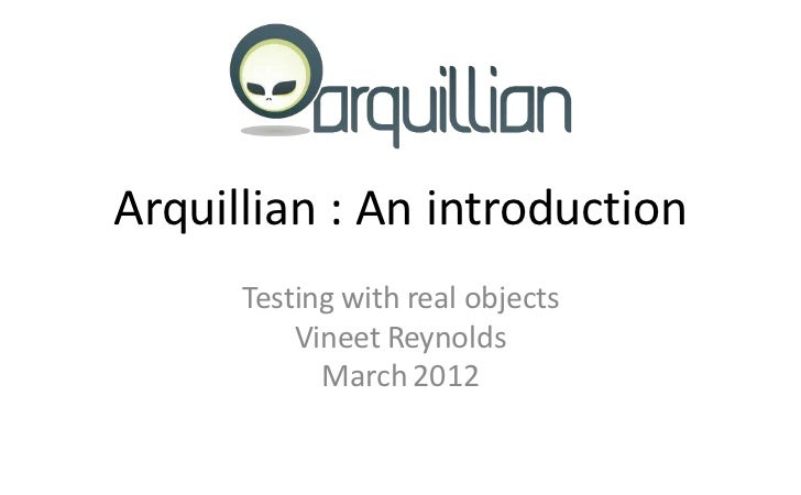 Arquillian : An introduction      Testing with real objects          Vineet Reynolds            March 2012