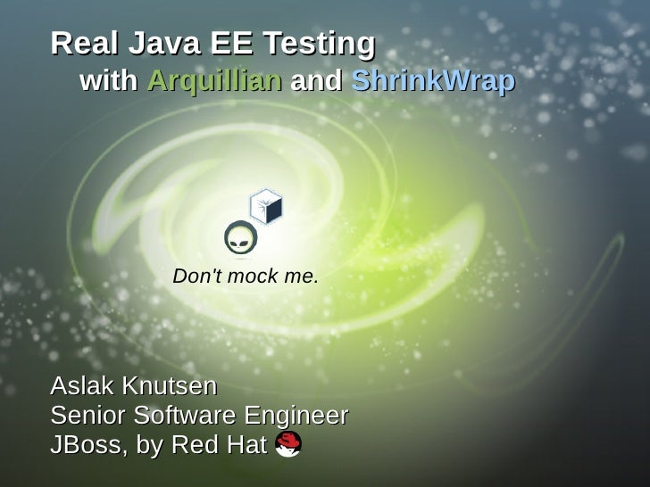 Real Java EE Testing   with Arquillian and ShrinkWrap              Don't mock me.     Aslak Knutsen Senior Software Engine...