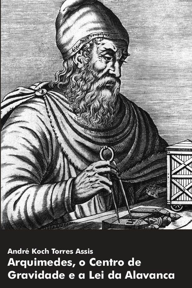 André Koch Torres Assis Arquimedes, o Centro de Gravidade e a Lei da Alavanca Arquimedes,oCentrodeGravidadeeaLeidaAlavanca...