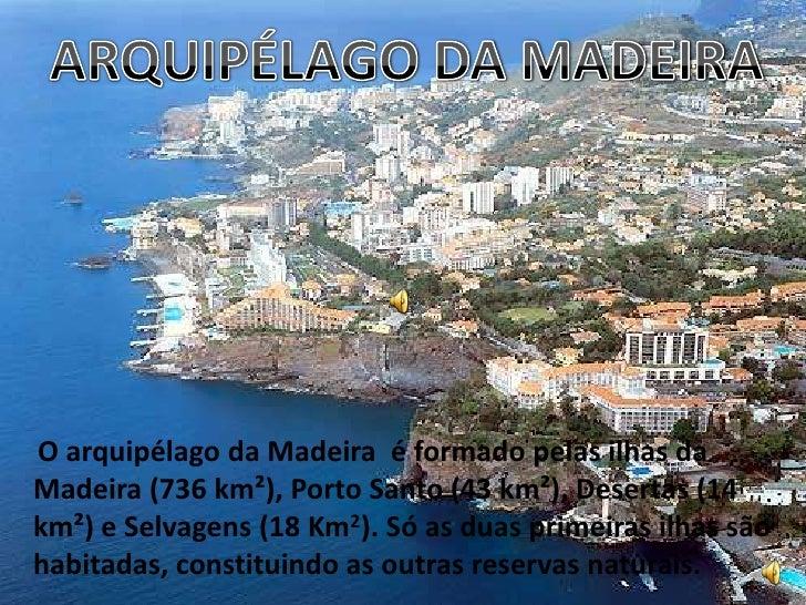 ARQUIPÉLAGO DA MADEIRA<br />O arquipélago da Madeira  é formado pelas ilhas da Madeira (736 km²), Porto Santo (43 km²), De...