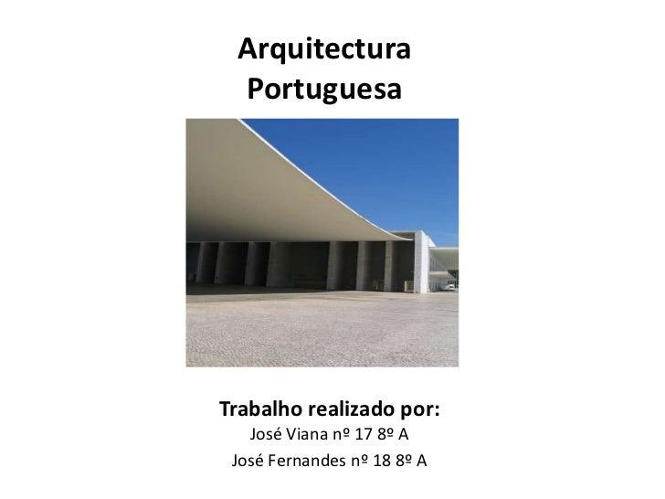 Arquitectura Portuguesa<br />Trabalho realizado por:José Viana nº 17 8º A<br />José Fernandes nº 18 8º A<br />