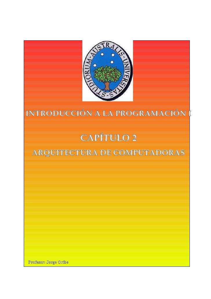 INTRODUCCIÓN A LA PROGRAMACIÓN I                        CAPÍTULO 2 ARQUITECTURA DE COMPUTADORASProfesor: Jorge Oribe