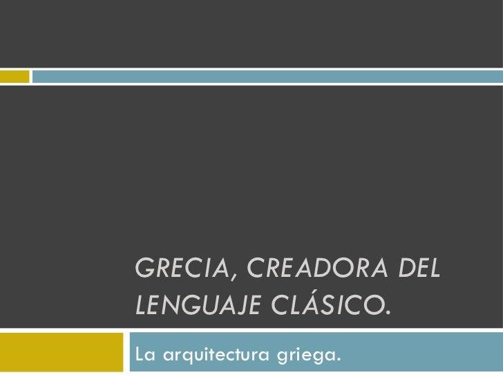GRECIA, CREADORA DEL LENGUAJE CLÁSICO. La arquitectura griega.