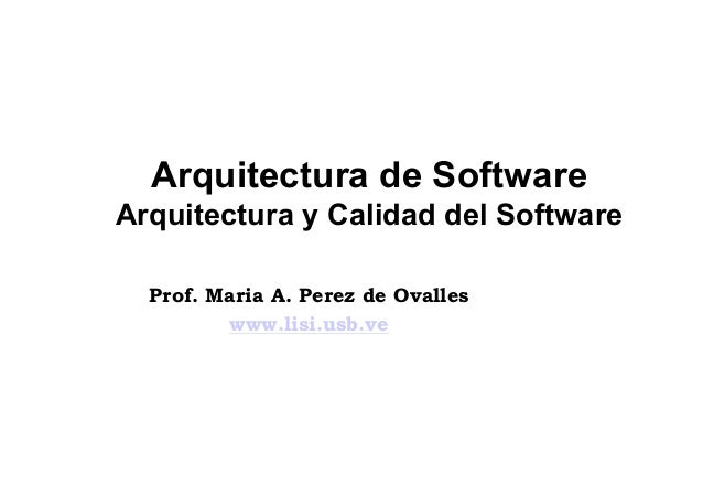 Arquitectura de SoftwareArquitectura y Calidad del Software  Prof. Maria A. Perez de Ovalles         www.lisi.usb.ve