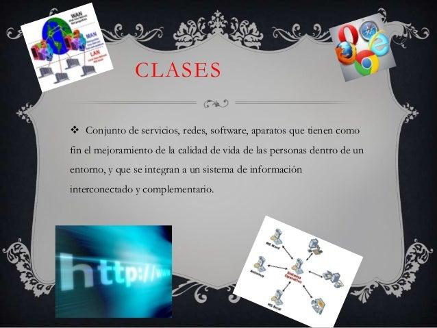 CLASES  Conjunto de servicios, redes, software, aparatos que tienen como fin el mejoramiento de la calidad de vida de las...