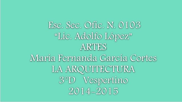 """Esc. Sec. Ofic. N. 0103 """"Lic. Adolfo López"""" ARTES María Fernanda García Cortes LA ARQUITECTURA 3°D Vespertino 2014-2015"""