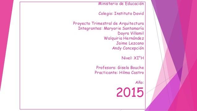 Ministerio de Educación Colegio: Instituto David Proyecto Trimestral de Arquitectura Integrantes: Maryorie Santamaría Dayr...