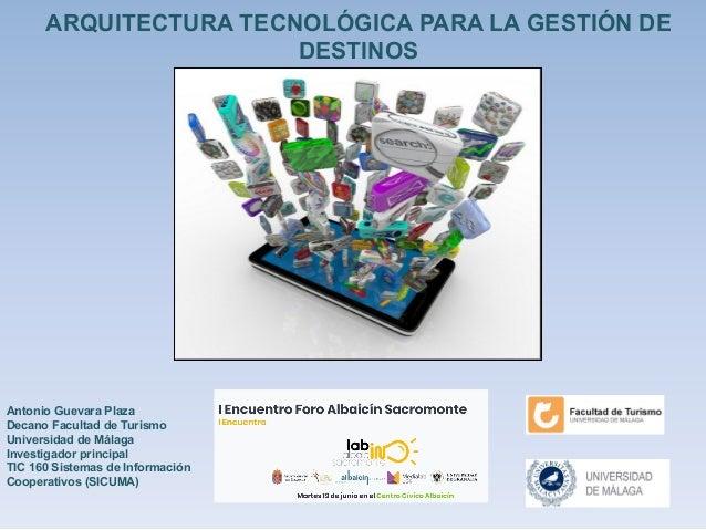 Antonio Guevara Plaza Decano Facultad de Turismo Universidad de Málaga Investigador principal TIC 160 Sistemas de Informac...