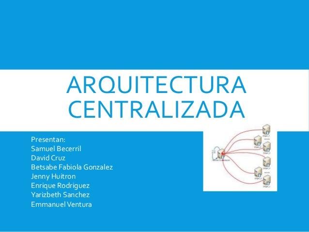 ARQUITECTURA CENTRALIZADA Presentan: Samuel Becerril David Cruz Betsabe Fabiola Gonzalez Jenny Huitron Enrique Rodriguez Y...