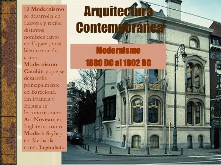 Arquitectura  Contemporánea El  Modernismo  se desarrolla en Europa y recibe distintos nombres tanto en España, más bien c...