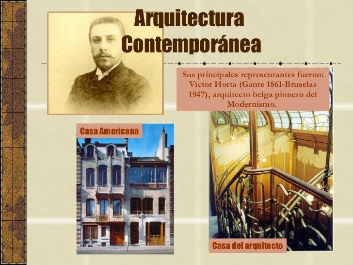 Arquitectura  Contemporánea Sus principales representantes fueron: Victor Horta (Gante 1861-Bruselas 1947), arquitecto bel...