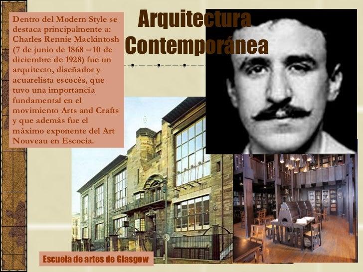 Arquitectura  Contemporánea Escuela de artes de Glasgow  Dentro del Modern Style se destaca principalmente a:  Charles Ren...