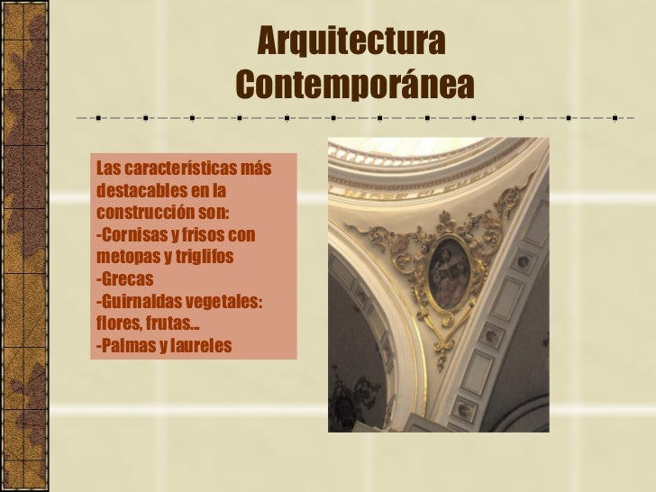 Arquitectura  Contemporánea Las características más destacables en la construcción son: -Cornisas y frisos con metopas y t...