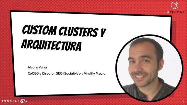 CUSTOM CLUSTERS y arquitectura Alvaro Peña CoCEO y Director SEO iSocialWeb y Virality Media 1