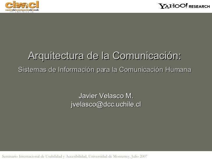 Arquitectura de la Comunicación:  Sistemas de Información para la Comunicación Humana   Javier Velasco M. [email_address]