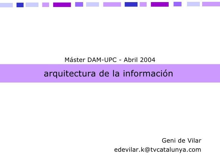 arquitectura de la información  Geni de Vilar [email_address] Máster DAM-UPC - Abril 2004