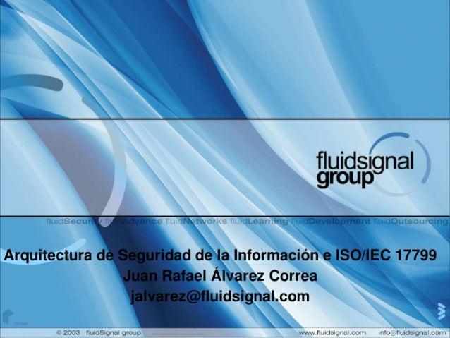 fluidsignal group  Arquitectura de Seguridad de la Información e ISO/ IEC 17799 Juan Rafael Álvarez Correa jalvarez@fluidsi...