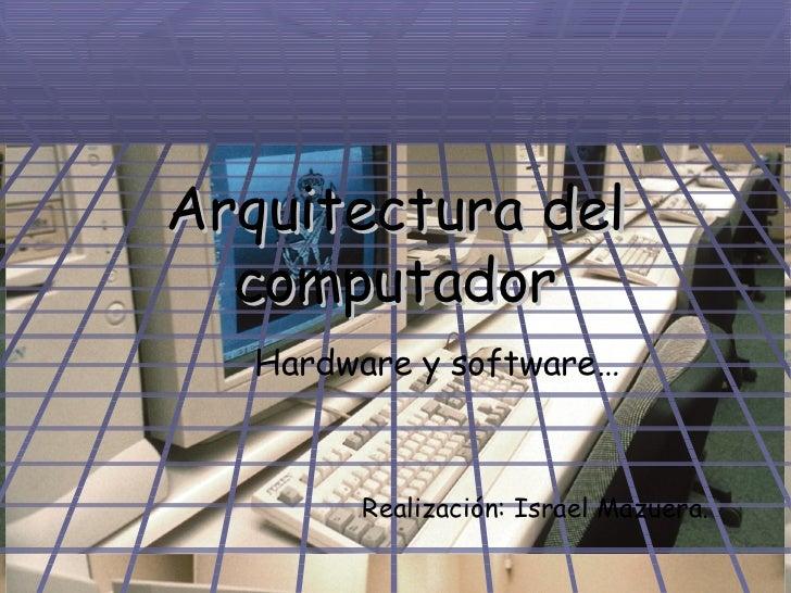 Arquitectura del computador <ul><ul><li>Hardware y software… </li></ul></ul><ul><ul><li>Realización: Israel Mazuera. </li>...