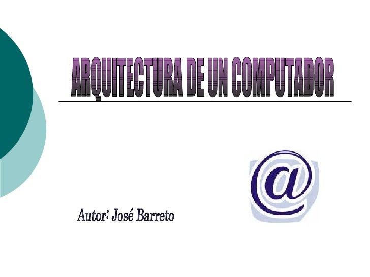 ARQUITECTURA DE UN COMPUTADOR Autor: José Barreto