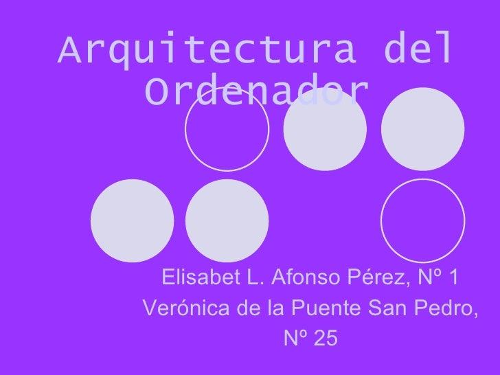Arquitectura del Ordenador Elisabet L. Afonso Pérez, Nº 1 Verónica de la Puente San Pedro,  Nº 25