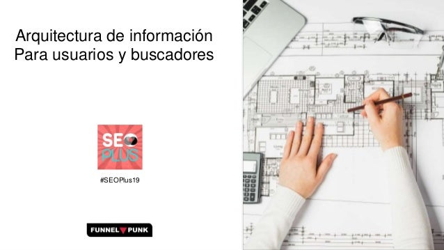 Arquitectura de información Para usuarios y buscadores #SEOPlus19