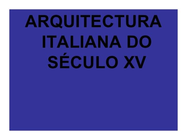 <ul><li>ARQUITECTURA ITALIANA DO SÉCULO XV </li></ul>