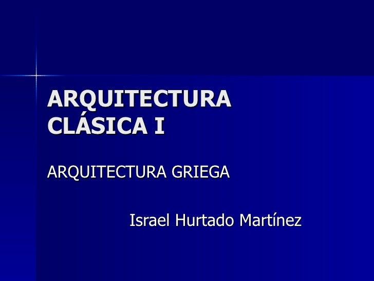 ARQUITECTURA CLÁSICA I ARQUITECTURA GRIEGA Israel Hurtado Martínez