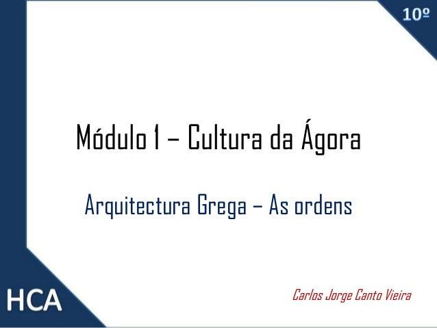 Módulo 1 – Cultura da Ágora Arquitectura Grega – As ordens Carlos Jorge Canto Vieira