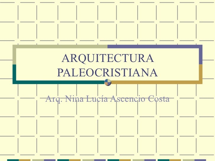 ARQUITECTURA PALEOCRISTIANA Arq. Nina Lucía Ascencio Costa
