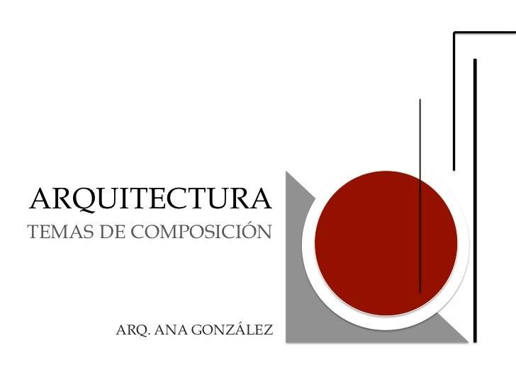 ARQUITECTURATEMAS DE COMPOSICIÓN       ARQ. ANA GONZÁLEZ